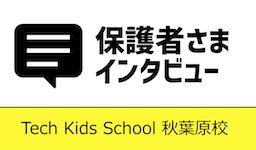Tech Kids School 秋葉原校に通う保護者様にインタビュー♫