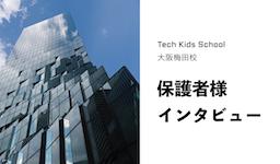 Tech Kids School 大阪梅田校保護者様インタビュー